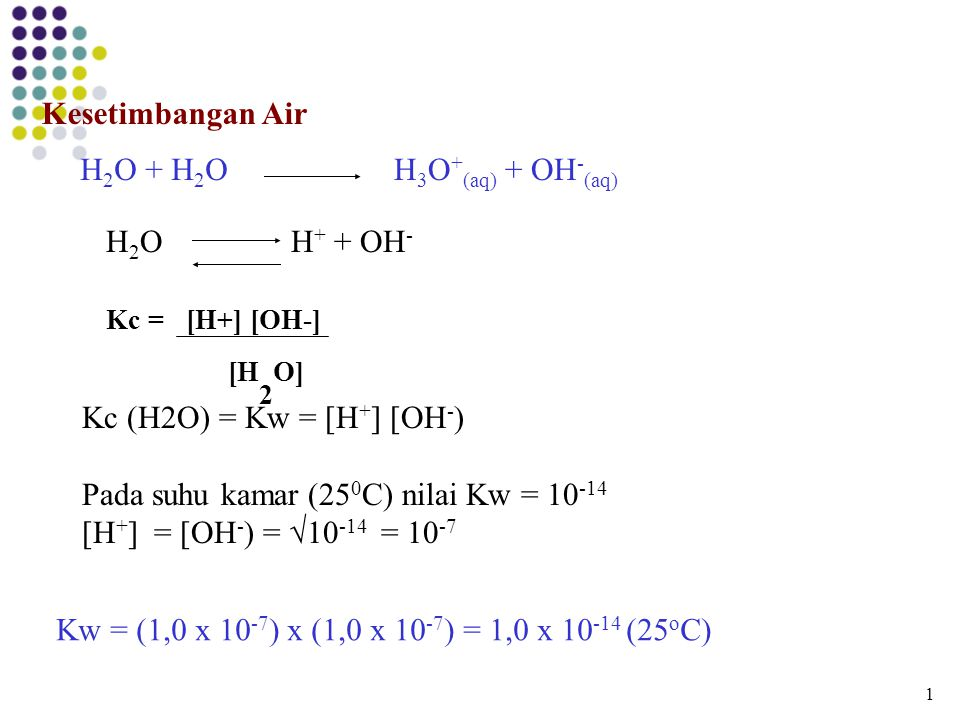 Kc = [H+] [OH-] [H2O] Kesetimbangan Air H2O + H2O H3O+(aq) + OH-(aq)